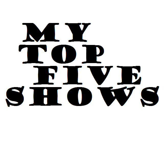 my top five shows